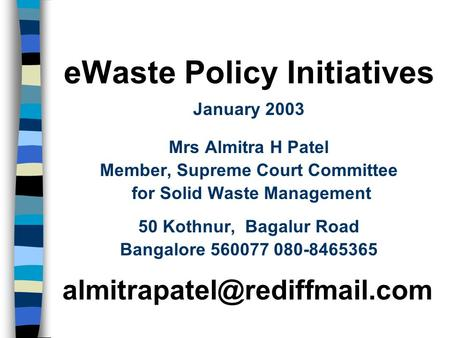 EWaste Policy Initiatives January 2003 Mrs Almitra H Patel Member, Supreme Court Committee for Solid Waste Management 50 Kothnur, Bagalur Road Bangalore.