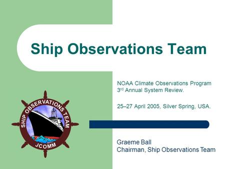 Ship Observations Team NOAA Climate Observations Program 3 rd Annual System Review. 25–27 April 2005, Silver Spring, USA. Graeme Ball Chairman, Ship Observations.