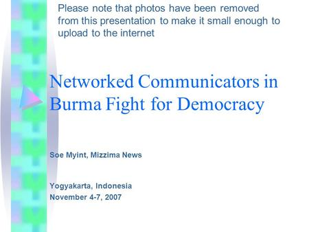 Networked Communicators in Burma Fight for Democracy Soe Myint, Mizzima News Yogyakarta, Indonesia November 4-7, 2007 Please note that photos have been.