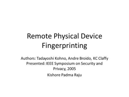 Remote Physical Device Fingerprinting Authors: Tadayoshi Kohno, Andre Broido, KC Claffy Presented: IEEE Symposium on Security and Privacy, 2005 Kishore.
