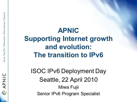 APNIC Supporting Internet growth and evolution: The transition to IPv6 ISOC IPv6 Deployment Day Seattle, 22 April 2010 Miwa Fujii Senior IPv6 Program Specialist.