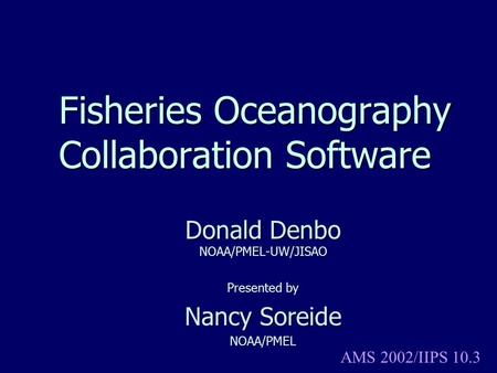 Fisheries Oceanography Collaboration Software Donald Denbo NOAA/PMEL-UW/JISAO Presented by Nancy Soreide NOAA/PMEL AMS 2002/IIPS 10.3.