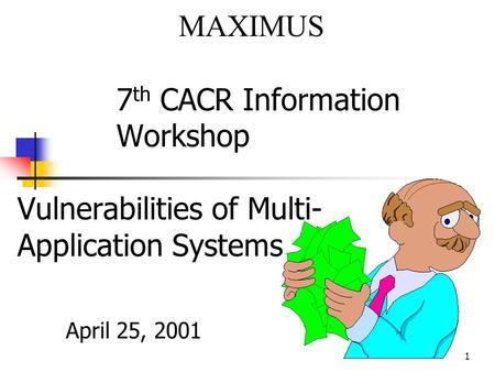 1 7 th CACR Information Workshop Vulnerabilities of Multi- Application Systems April 25, 2001 MAXIMUS.