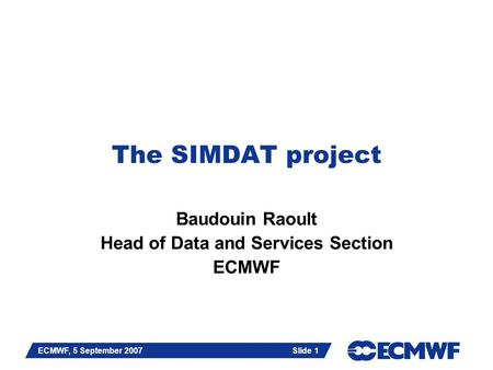 Slide 1 ECMWF, 5 September 2007 Slide 1 The SIMDAT project Baudouin Raoult Head of Data and Services Section ECMWF.
