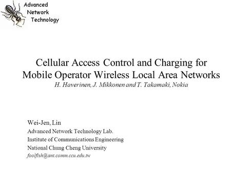 Cellular Access Control and Charging for Mobile Operator Wireless Local Area Networks H. Haverinen, J. Mikkonen and T. Takamaki, Nokia Wei-Jen, Lin Advanced.