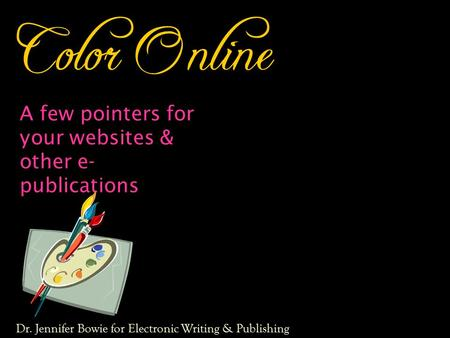 Color Online A few pointers for your websites & other e- publications Dr. Jennifer Bowie for Electronic Writing & Publishing.