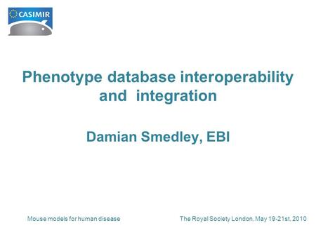 The Royal Society London, May 19-21st, 2010Mouse models for human disease Phenotype database interoperability and integration Damian Smedley, EBI.