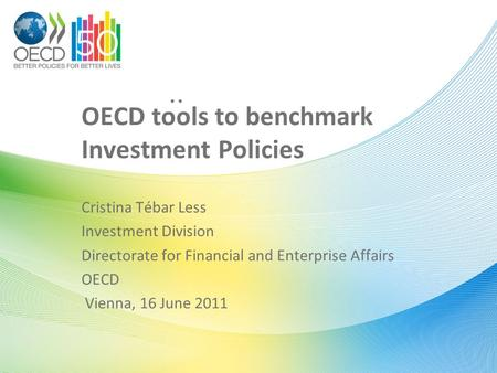 .. OECD tools to benchmark Investment Policies Cristina Tébar Less Investment Division Directorate for Financial and Enterprise Affairs OECD Vienna, 16.