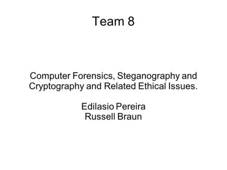 Computer Forensics, Steganography and Cryptography and Related Ethical Issues. Edilasio Pereira Russell Braun Team 8.
