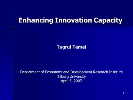 1 Enhancing Innovation Capacity Tugrul Temel Department of Economics and Development Research Institute Tilburg University April 5, 2007.