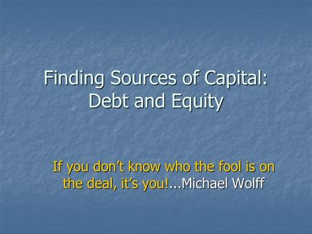 Finding Sources of Capital: Debt and Equity If you don't know who the fool is on the deal, it's you!...Michael Wolff.