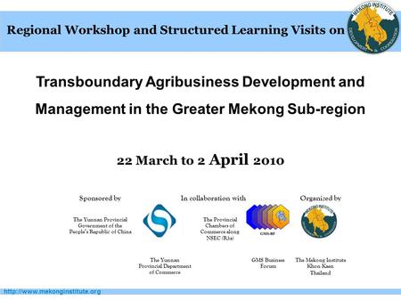 Transboundary Agribusiness Development and Management in the Greater Mekong Sub-region 22 March to 2 April 2010 Regional.