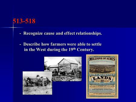 513-518 - Recognize cause and effect relationships. - Describe how farmers were able to settle in the West during the 19 th Century. 513-518 - Recognize.