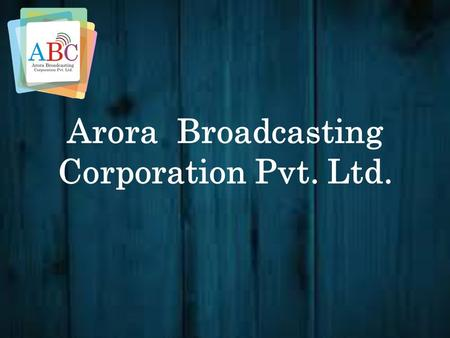 Arora Broadcasting Corporation Pvt. Ltd. Our Vision One stop solution for Advertising & Marketing across globe. An ideal platform for anybody who is.