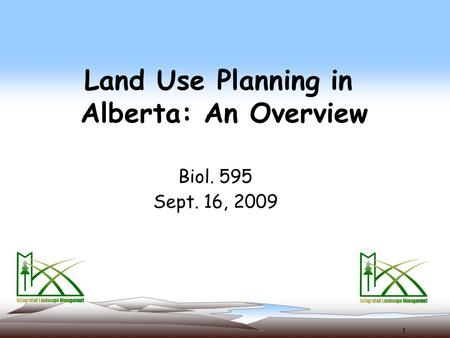 1 Land Use Planning in Alberta: An Overview Biol. 595 Sept. 16, 2009.