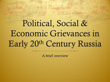 Political, Social & Economic Grievances in Early 20 th Century Russia A brief overview.