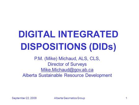 September 22, 2009Alberta Geomatics Group1 DIGITAL INTEGRATED DISPOSITIONS (DIDs) P.M. (Mike) Michaud, ALS, CLS, Director of Surveys