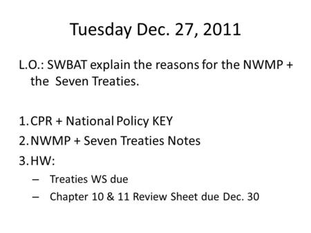Tuesday Dec. 27, 2011 L.O.: SWBAT explain the reasons for the NWMP + the Seven Treaties. 1.CPR + National Policy KEY 2.NWMP + Seven Treaties Notes 3.HW: