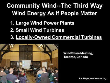 Community Wind--The Third Way Wind Energy As If People Matter 1. Large Wind Power Plants 2. Small Wind Turbines 3. Locally-Owned Commercial Turbines WindShare.
