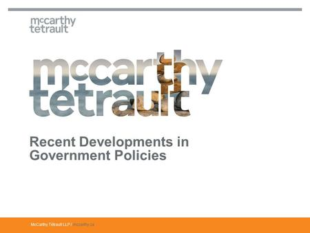 McCarthy Tétrault LLP / mccarthy.ca Recent Developments in Government Policies.