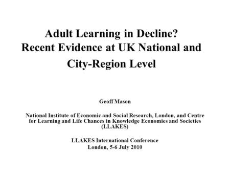 Adult Learning in Decline? Recent Evidence at UK National and City-Region Level Geoff Mason National Institute of Economic and Social Research, London,
