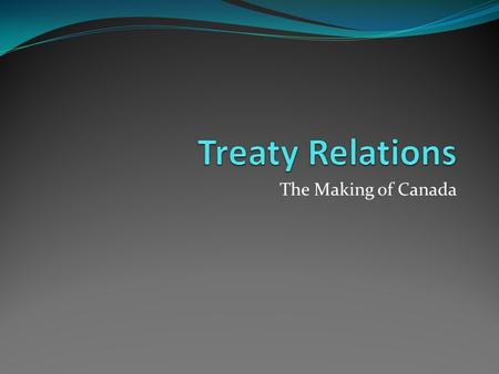 The Making of Canada. Treaty Time Line 1 1492 - 1779 Peace and Friendship Treaties 1763 - 1791 Royal Proclamation and Quebec Act 1764 - 1867 Pre - Confederation.