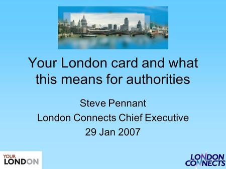 Your London card and what this means for authorities Steve Pennant London Connects Chief Executive 29 Jan 2007.