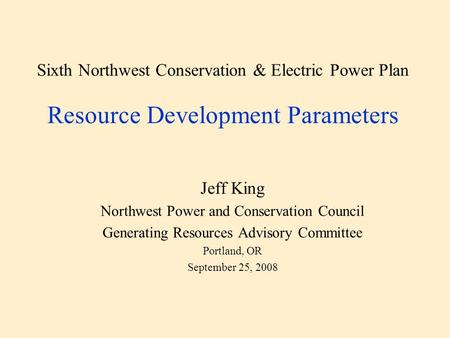 Sixth Northwest Conservation & Electric Power Plan Resource Development Parameters Jeff King Northwest Power and Conservation Council Generating Resources.