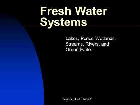 Science 8 Unit 5 Topic 3 Fresh Water Systems Lakes, Ponds Wetlands, Streams, Rivers, and Groundwater.