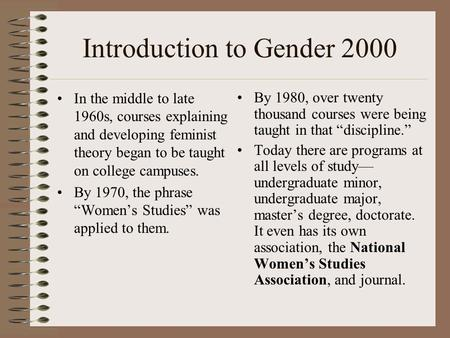 Introduction to Gender 2000 In the middle to late 1960s, courses explaining and developing feminist theory began to be taught on college campuses. By 1970,