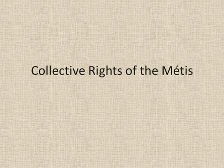 Collective Rights of the Métis. What laws recognize the collective right of the Métis? Unlike First Nations, the Métis do not have any historic treaties.