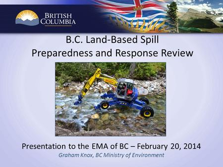 B.C. Land-Based Spill Preparedness and Response Review Presentation to the EMA of BC – February 20, 2014 Graham Knox, BC Ministry of Environment.