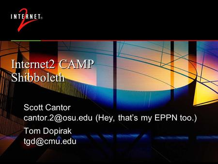 Internet2 CAMP Shibboleth Scott Cantor (Hey, that's my EPPN too.) Tom Dopirak Scott Cantor (Hey, that's my.