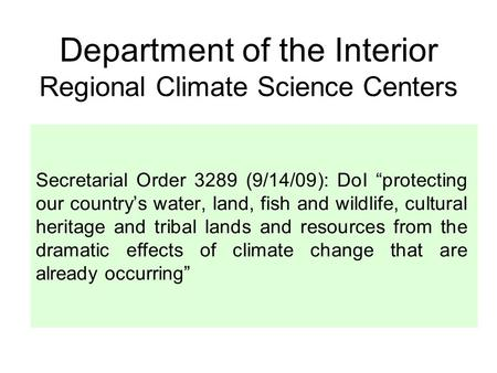 "Department of the Interior Regional Climate Science Centers Secretarial Order 3289 (9/14/09): DoI ""protecting our country's water, land, fish and wildlife,"