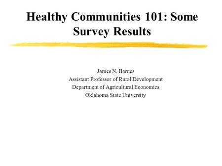 Healthy Communities 101: Some Survey Results James N. Barnes Assistant Professor of Rural Development Department of Agricultural Economics Oklahoma State.