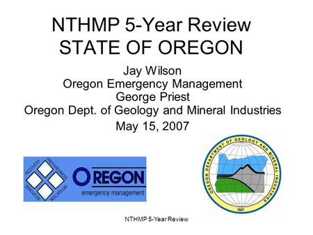 NTHMP 5-Year Review NTHMP 5-Year Review STATE OF OREGON Jay Wilson Oregon Emergency Management George Priest Oregon Dept. of Geology and Mineral Industries.