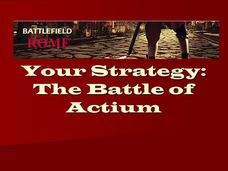 Your Strategy: The Battle of Actium. Cape Actium Antony and Cleopatra have set up camp near the low lands of Cape Actium Antony and Cleopatra have set.