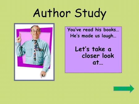 Author Study You've read his books… He's made us laugh… Let's take a closer look at… Next.