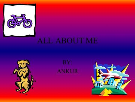 ALL ABOUT ME BY: ANKUR I live in Portage, Indiana with my mom, dad, and brother. My mom is a housewife. My dad is a former pilot and my brother is in.