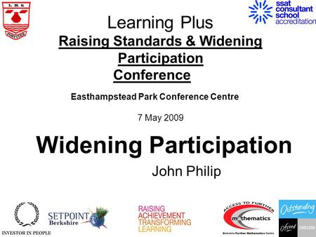 Learning Plus Raising Standards & Widening Participation Conference Easthampstead Park Conference Centre 7 May 2009 John Philip Widening Participation.