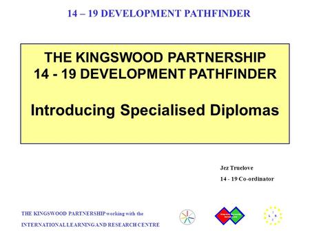THE KINGSWOOD PARTNERSHIP working with the INTERNATIONAL LEARNING AND RESEARCH CENTRE I L R C 14 – 19 DEVELOPMENT PATHFINDER THE KINGSWOOD PARTNERSHIP.
