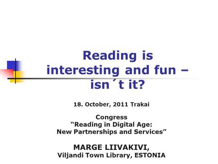 "Reading is interesting and fun – isn´t it? 18. October, 2011 Trakai Congress ""Reading in Digital Age: New Partnerships and Services"" MARGE LIIVAKIVI, Viljandi."