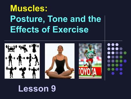 Muscles: Posture, Tone and the Effects of Exercise Lesson 9.