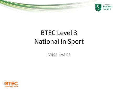 BTEC Level 3 National in Sport Miss Evans. What is a BTEC? What is your prior knowledge of BTEC and PE? What do you want to get from the BTEC Level 3.