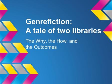 Genrefiction: A tale of two libraries The Why, the How, and the Outcomes.