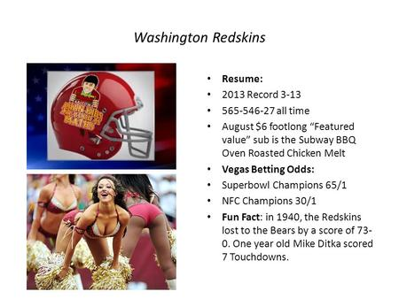 "Washington Redskins Resume: 2013 Record 3-13 565-546-27 all time August $6 footlong ""Featured value"" sub is the Subway BBQ Oven Roasted Chicken Melt Vegas."