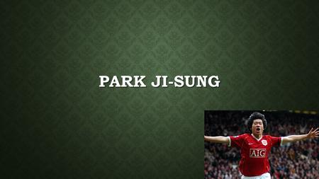PARK JI-SUNG. WHO IS HE? WHO IS HE? A retired Korean soccer player, A retired Korean soccer player, A club ambassador at Manchester United. A club ambassador.