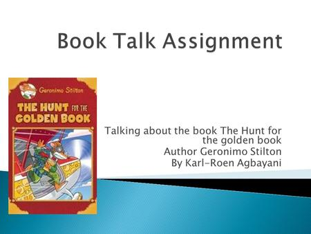 Talking about the book The Hunt for the golden book Author Geronimo Stilton By Karl-Roen Agbayani.