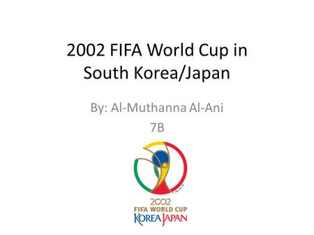 2002 FIFA World Cup in South Korea/Japan By: Al-Muthanna Al-Ani 7B.