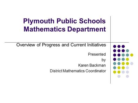 Plymouth Public Schools Mathematics Department Presented by Karen Backman District Mathematics Coordinator Overview of Progress and Current Initiatives.